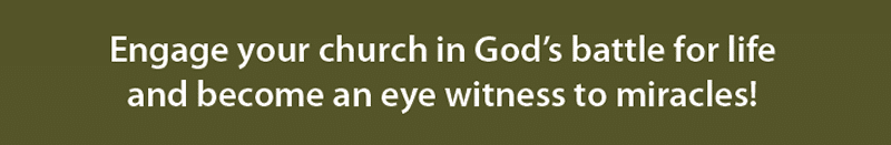 Engage your church in God's battle for life and become an eye witness to miracles!