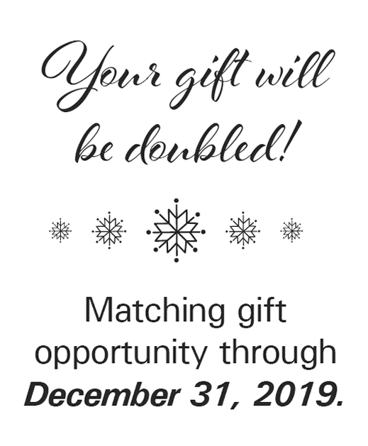 Your gift will be doubled! Matching Gift Opportunity through December 31, 2019