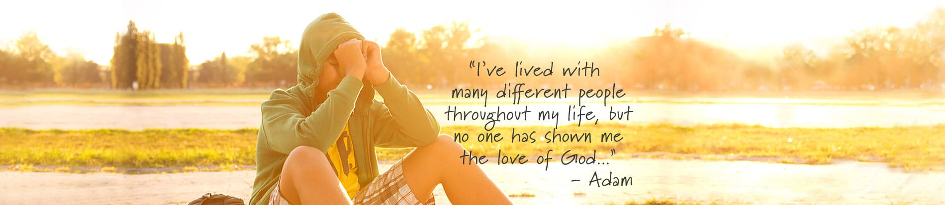 """""""I've lived with many different people throughout my life, but no one has shown me the love of God..."""" - Adam"""