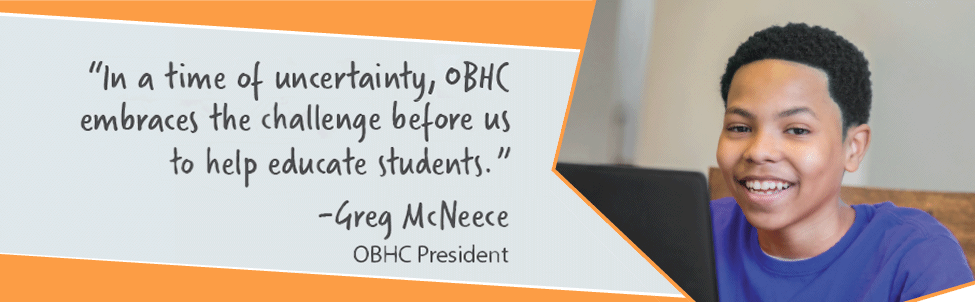 """""""In a time of uncertainty, OBHC embraces the challenge before us to help educate students."""" -Greg McNeece, OBHC President"""