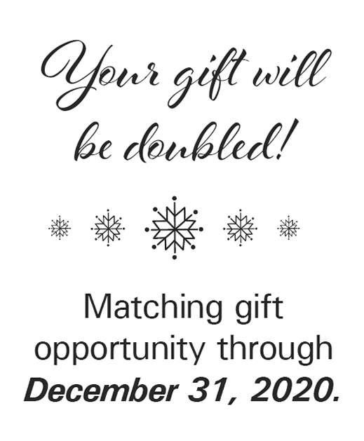 Your gift will be doubled! Matching Gift Opportunity through December 31, 2020.