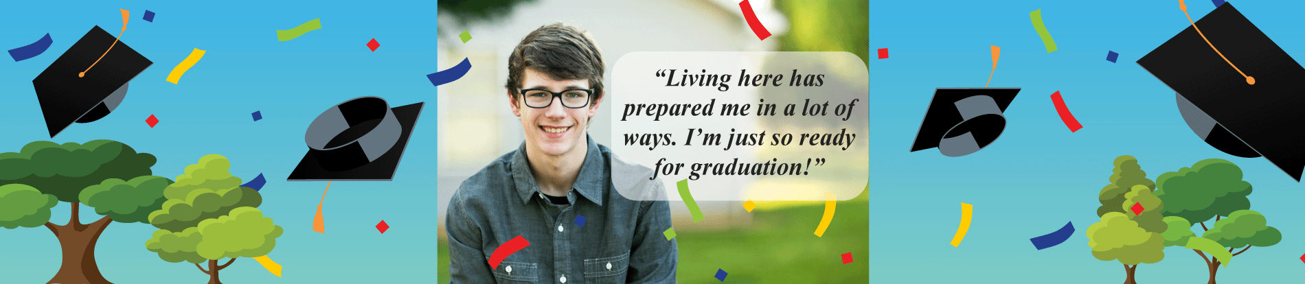 'Living here has prepared me in a lot of ways. I'm just so ready for graduation!'
